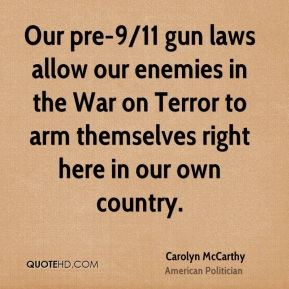 Carolyn McCarthy - Our pre-9/11 gun laws allow our enemies in the War on Terror to arm themselves right here in our own country.