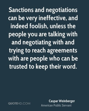 Caspar Weinberger - Sanctions and negotiations can be very ineffective, and indeed foolish, unless the people you are talking with and negotiating with and trying to reach agreements with are people who can be trusted to keep their word.