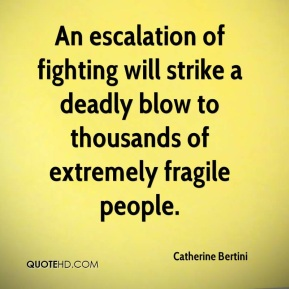 Catherine Bertini - An escalation of fighting will strike a deadly blow to thousands of extremely fragile people.