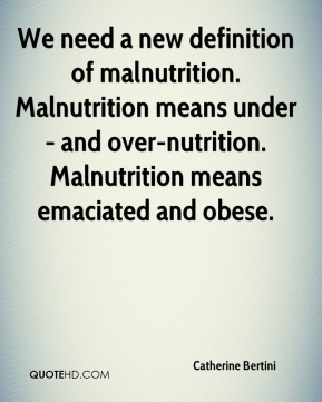 Catherine Bertini - We need a new definition of malnutrition. Malnutrition means under- and over-nutrition. Malnutrition means emaciated and obese.