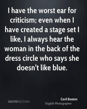 Cecil Beaton - I have the worst ear for criticism; even when I have created a stage set I like, I always hear the woman in the back of the dress circle who says she doesn't like blue.