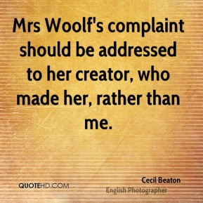 Cecil Beaton - Mrs Woolf's complaint should be addressed to her creator, who made her, rather than me.