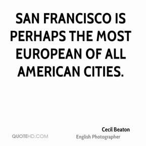 Cecil Beaton - San Francisco is perhaps the most European of all American cities.