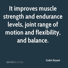 Cedric Bryant - It improves muscle strength and endurance levels, joint range of motion and flexibility, and balance.