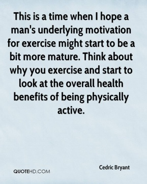 This is a time when I hope a man's underlying motivation for exercise might start to be a bit more mature. Think about why you exercise and start to look at the overall health benefits of being physically active.