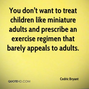 You don't want to treat children like miniature adults and prescribe an exercise regimen that barely appeals to adults.