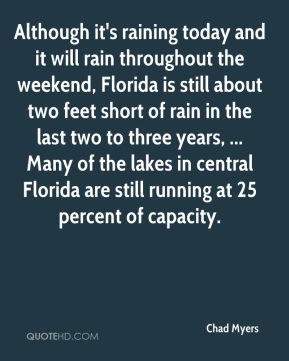 Although it's raining today and it will rain throughout the weekend, Florida is still about two feet short of rain in the last two to three years, ... Many of the lakes in central Florida are still running at 25 percent of capacity.