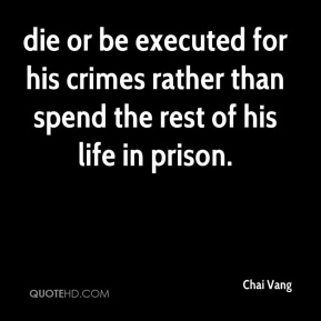 Chai Vang - die or be executed for his crimes rather than spend the rest of his life in prison.