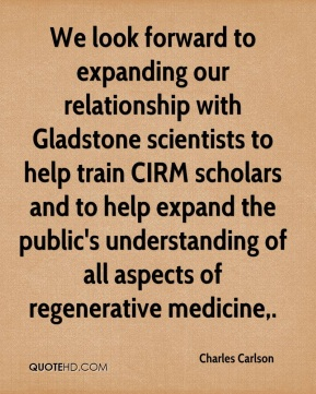 Charles Carlson - We look forward to expanding our relationship with Gladstone scientists to help train CIRM scholars and to help expand the public's understanding of all aspects of regenerative medicine.