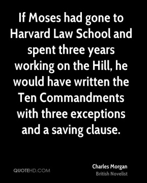 Charles Morgan - If Moses had gone to Harvard Law School and spent three years working on the Hill, he would have written the Ten Commandments with three exceptions and a saving clause.