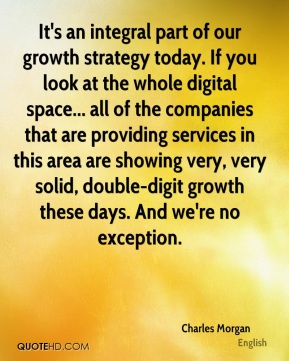 It's an integral part of our growth strategy today. If you look at the whole digital space... all of the companies that are providing services in this area are showing very, very solid, double-digit growth these days. And we're no exception.