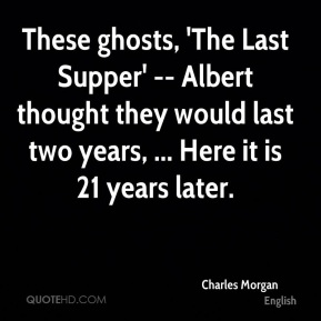 Charles Morgan - These ghosts, 'The Last Supper' -- Albert thought they would last two years, ... Here it is 21 years later.