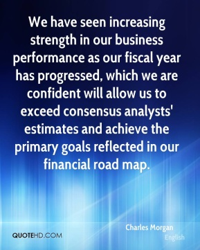 We have seen increasing strength in our business performance as our fiscal year has progressed, which we are confident will allow us to exceed consensus analysts' estimates and achieve the primary goals reflected in our financial road map.