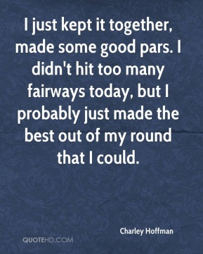 Charley Hoffman - I just kept it together, made some good pars. I didn't hit too many fairways today, but I probably just made the best out of my round that I could.