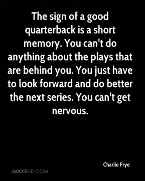 Charlie Frye - The sign of a good quarterback is a short memory. You can't do anything about the plays that are behind you. You just have to look forward and do better the next series. You can't get nervous.