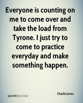 Charlie Jones - Everyone is counting on me to come over and take the load from Tyrone. I just try to come to practice everyday and make something happen.