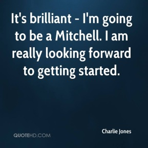 Charlie Jones - It's brilliant - I'm going to be a Mitchell. I am really looking forward to getting started.