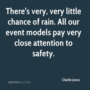 Charlie Jones - There's very, very little chance of rain. All our event models pay very close attention to safety.