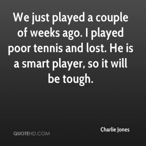 Charlie Jones - We just played a couple of weeks ago. I played poor tennis and lost. He is a smart player, so it will be tough.