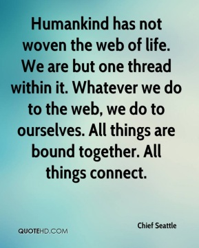 Chief Seattle - Humankind has not woven the web of life. We are but one thread within it. Whatever we do to the web, we do to ourselves. All things are bound together. All things connect.