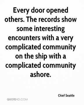 Chief Seattle - Every door opened others. The records show some interesting encounters with a very complicated community on the ship with a complicated community ashore.