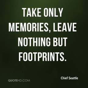 Chief Seattle - Take only memories, leave nothing but footprints.