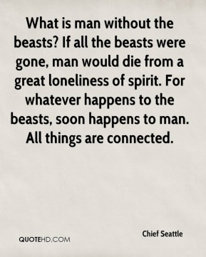 Chief Seattle - What is man without the beasts? If all the beasts were gone, man would die from a great loneliness of spirit. For whatever happens to the beasts, soon happens to man. All things are connected.