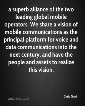 Chris Gent - a superb alliance of the two leading global mobile operators. We share a vision of mobile communications as the principal platform for voice and data communications into the next century, and have the people and assets to realize this vision.