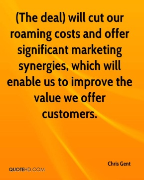 Chris Gent - (The deal) will cut our roaming costs and offer significant marketing synergies, which will enable us to improve the value we offer customers.