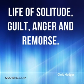 Chris Hedges - life of solitude, guilt, anger and remorse.
