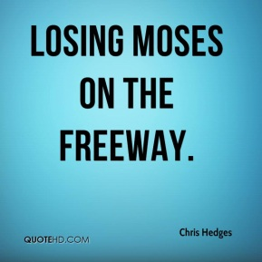 Chris Hedges - Losing Moses on the Freeway.