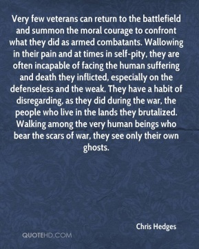 Chris Hedges - Very few veterans can return to the battlefield and summon the moral courage to confront what they did as armed combatants. Wallowing in their pain and at times in self-pity, they are often incapable of facing the human suffering and death they inflicted, especially on the defenseless and the weak. They have a habit of disregarding, as they did during the war, the people who live in the lands they brutalized. Walking among the very human beings who bear the scars of war, they see only their own ghosts.