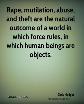 Chris Hedges - Rape, mutilation, abuse, and theft are the natural outcome of a world in which force rules, in which human beings are objects.