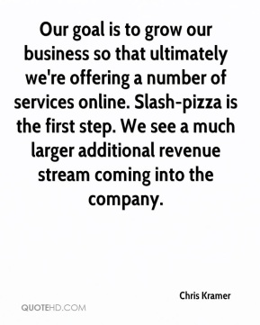 Chris Kramer - Our goal is to grow our business so that ultimately we're offering a number of services online. Slash-pizza is the first step. We see a much larger additional revenue stream coming into the company.
