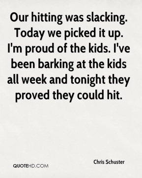 Chris Schuster - Our hitting was slacking. Today we picked it up. I'm proud of the kids. I've been barking at the kids all week and tonight they proved they could hit.