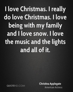 Christina Applegate - I love Christmas. I really do love Christmas. I love being with my family and I love snow. I love the music and the lights and all of it.