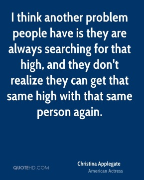 I think another problem people have is they are always searching for that high, and they don't realize they can get that same high with that same person again.