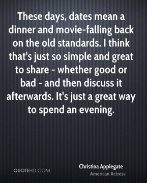 Christina Applegate - These days, dates mean a dinner and movie-falling back on the old standards. I think that's just so simple and great to share - whether good or bad - and then discuss it afterwards. It's just a great way to spend an evening.