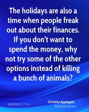 Christina Applegate - The holidays are also a time when people freak out about their finances. If you don't want to spend the money, why not try some of the other options instead of killing a bunch of animals?