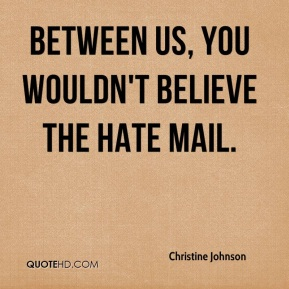 Between us, you wouldn't believe the hate mail.