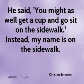 Christine Johnson - He said, 'You might as well get a cup and go sit on the sidewalk.' Instead, my name is on the sidewalk.