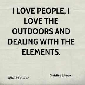 I love people, I love the outdoors and dealing with the elements.