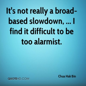 Chua Hak Bin - It's not really a broad-based slowdown, ... I find it difficult to be too alarmist.