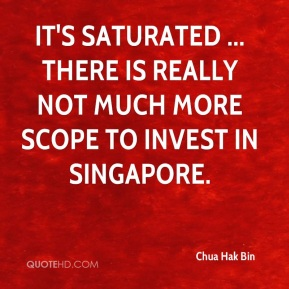 Chua Hak Bin - It's saturated ... there is really not much more scope to invest in Singapore.