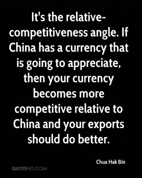 Chua Hak Bin - It's the relative-competitiveness angle. If China has a currency that is going to appreciate, then your currency becomes more competitive relative to China and your exports should do better.