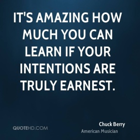 Chuck Berry - It's amazing how much you can learn if your intentions are truly earnest.