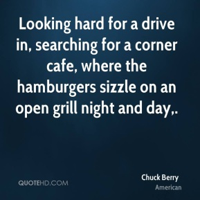 Chuck Berry - Looking hard for a drive in, searching for a corner cafe, where the hamburgers sizzle on an open grill night and day.
