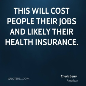 Chuck Berry - This will cost people their jobs and likely their health insurance.