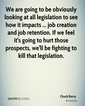Chuck Berry - We are going to be obviously looking at all legislation to see how it impacts ... job creation and job retention. If we feel it's going to hurt those prospects, we'll be fighting to kill that legislation.