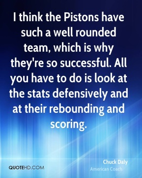Chuck Daly - I think the Pistons have such a well rounded team, which is why they're so successful. All you have to do is look at the stats defensively and at their rebounding and scoring.
